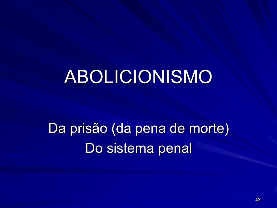 43 ABOLICIONISMO Da prisão (da pena de morte) Do sistema penal