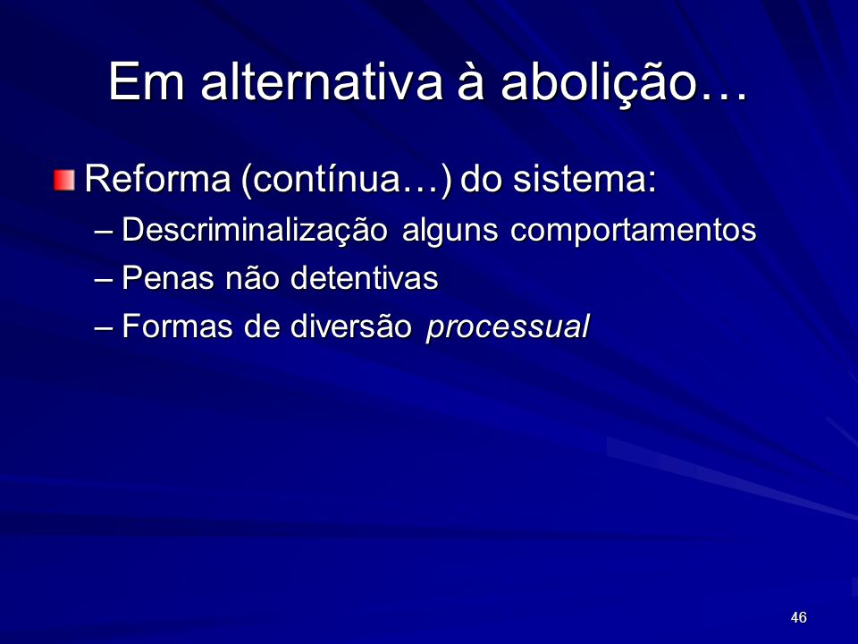 Em alternativa à abolição… Reforma (contínua…) do sistema: –Descriminalização alguns comportamentos –Penas não detentivas –Formas de diversão processual 46