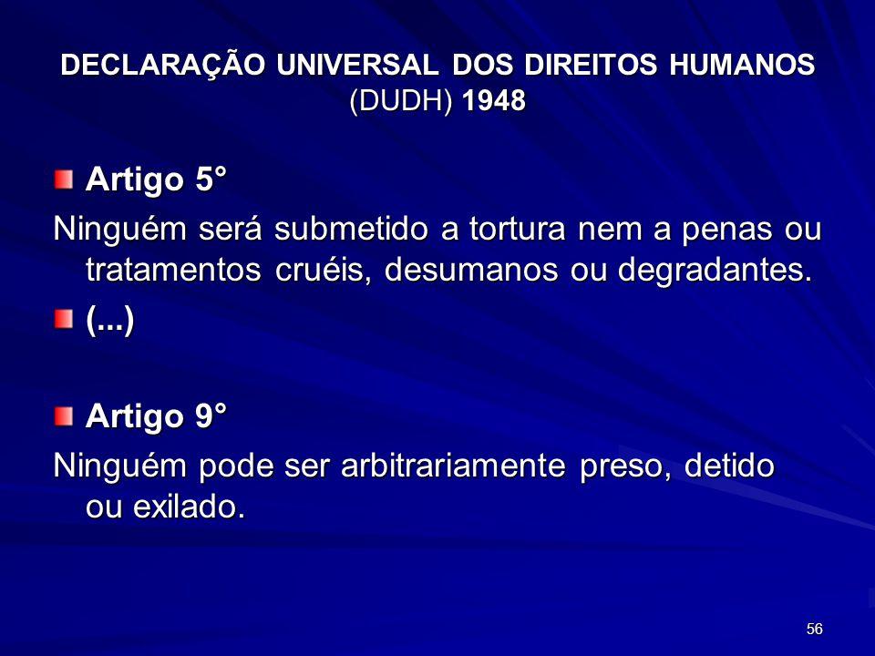 DECLARAÇÃO UNIVERSAL DOS DIREITOS HUMANOS (DUDH) 1948 Artigo 5° Ninguém será submetido a tortura nem a penas ou tratamentos cruéis, desumanos ou degradantes.
