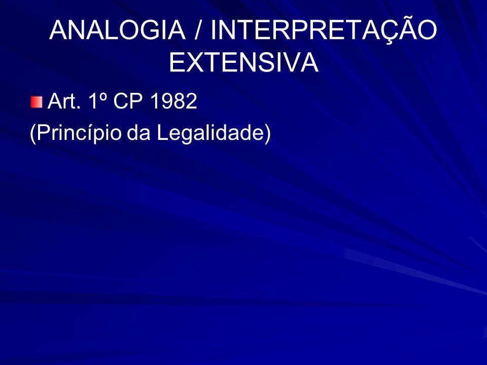 ANALOGIA / INTERPRETAÇÃO EXTENSIVA Art. 1º CP 1982 (Princípio da Legalidade)