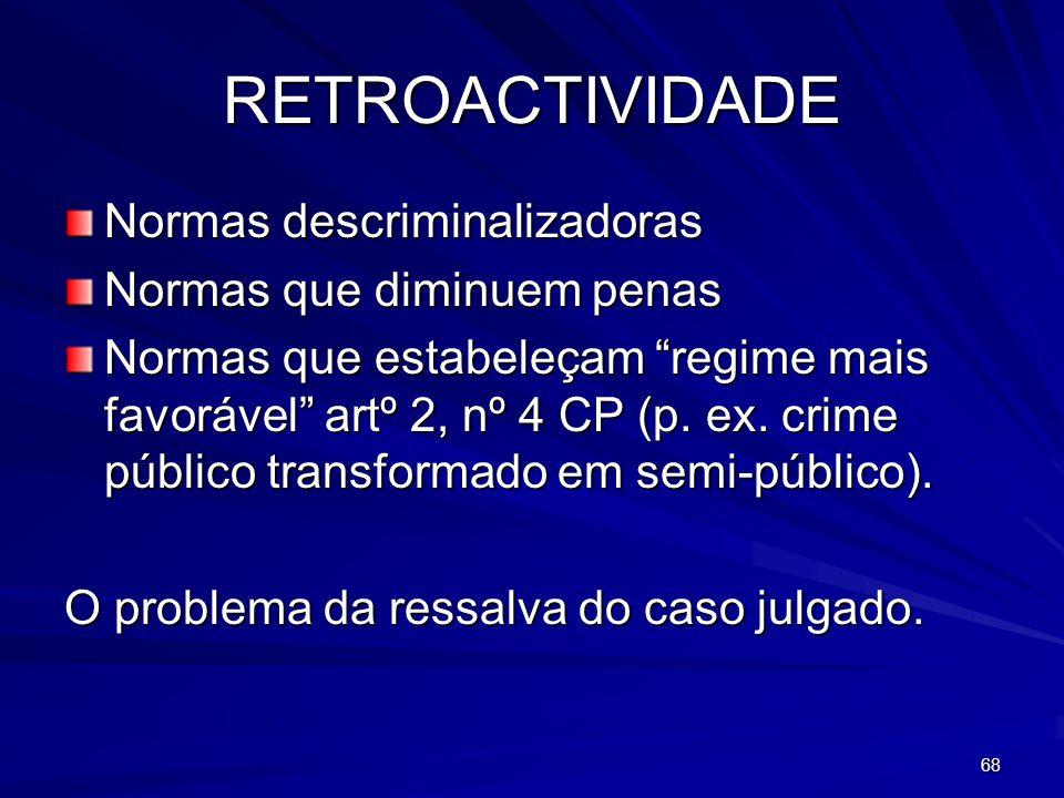 68 RETROACTIVIDADE Normas descriminalizadoras Normas que diminuem penas Normas que estabeleçam regime mais favorável artº 2, nº 4 CP (p. ex. crime púb