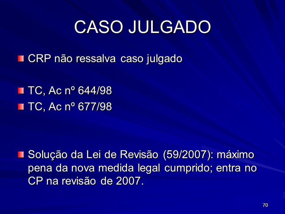 70 CASO JULGADO CRP não ressalva caso julgado TC, Ac nº 644/98 TC, Ac nº 677/98 Solução da Lei de Revisão (59/2007): máximo pena da nova medida legal cumprido; entra no CP na revisão de 2007.
