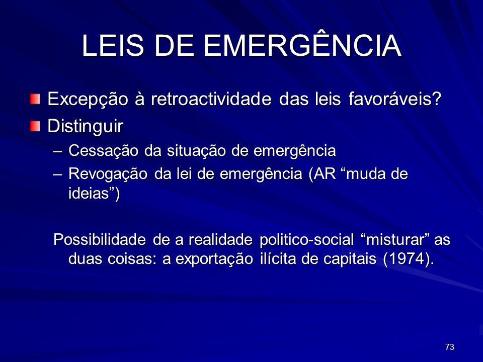 73 LEIS DE EMERGÊNCIA Excepção à retroactividade das leis favoráveis? Distinguir –Cessação da situação de emergência –Revogação da lei de emergência (