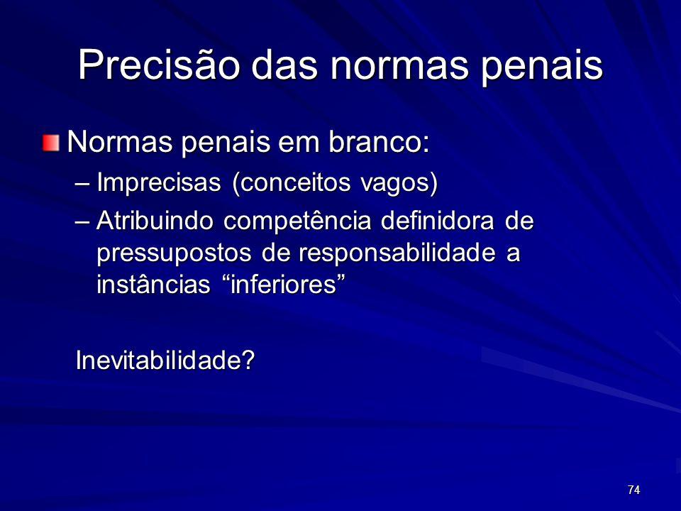 74 Precisão das normas penais Normas penais em branco: –Imprecisas (conceitos vagos) –Atribuindo competência definidora de pressupostos de responsabil
