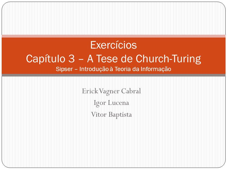 Erick Vagner Cabral Igor Lucena Vitor Baptista Exercícios Capítulo 3 – A Tese de Church-Turing Sipser – Introdução à Teoria da Informação