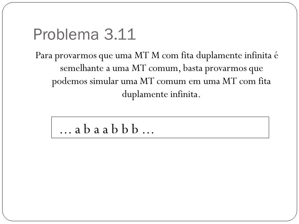 Problema 3.11 Para provarmos que uma MT M com fita duplamente infinita é semelhante a uma MT comum, basta provarmos que podemos simular uma MT comum em uma MT com fita duplamente infinita....
