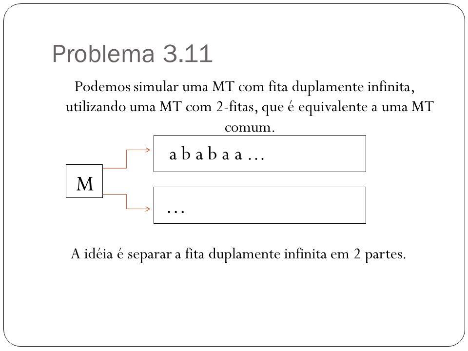 Problema 3.11 Podemos simular uma MT com fita duplamente infinita, utilizando uma MT com 2-fitas, que é equivalente a uma MT comum. M A idéia é separa