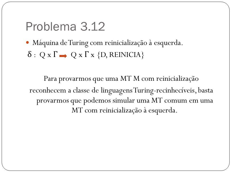 Problema 3.12 Máquina de Turing com reinicialização à esquerda. δ : Q x Γ Q x Γ x {D, REINICIA} Para provarmos que uma MT M com reinicialização reconh