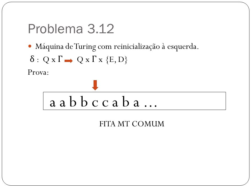 Problema 3.12 Máquina de Turing com reinicialização à esquerda. δ : Q x Γ Q x Γ x {E, D} Prova: FITA MT COMUM a a b b c c a b a...