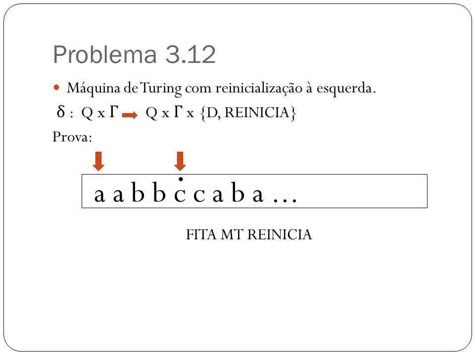 Problema 3.12 Máquina de Turing com reinicialização à esquerda. δ : Q x Γ Q x Γ x {D, REINICIA} Prova: FITA MT REINICIA a a b b c c a b a....