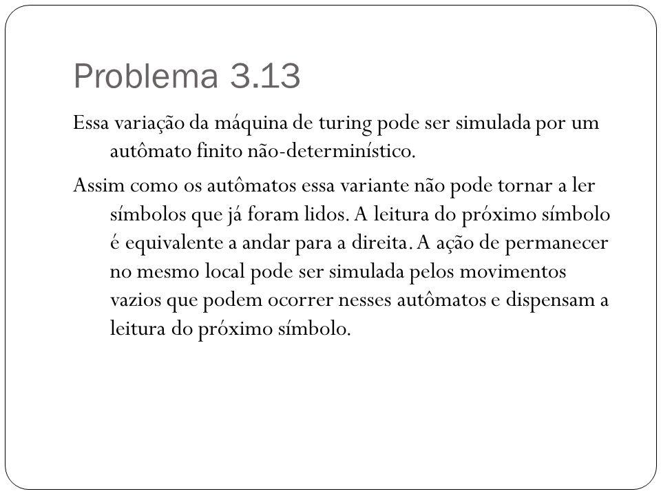 Problema 3.13 Essa variação da máquina de turing pode ser simulada por um autômato finito não-determinístico. Assim como os autômatos essa variante nã