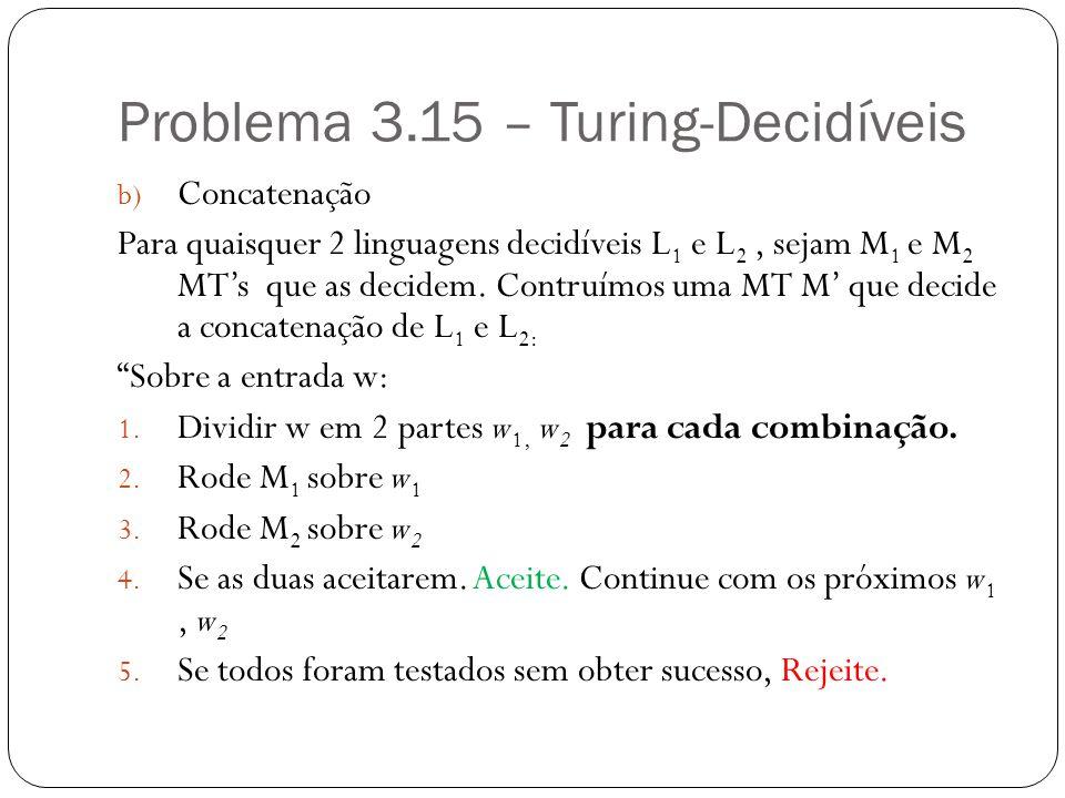 Problema 3.15 – Turing-Decidíveis b) Concatenação Para quaisquer 2 linguagens decidíveis L 1 e L 2, sejam M 1 e M 2 MTs que as decidem. Contruímos uma