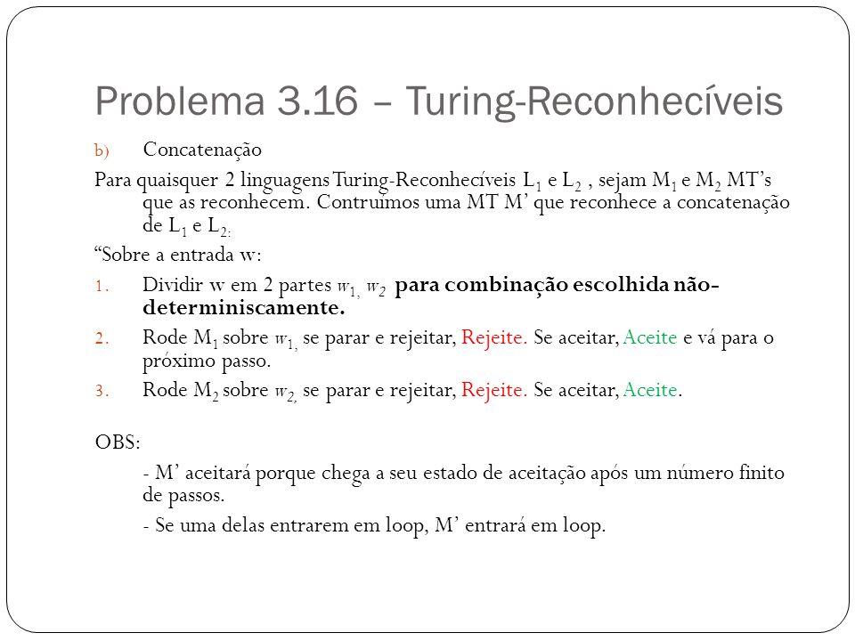 Problema 3.16 – Turing-Reconhecíveis b) Concatenação Para quaisquer 2 linguagens Turing-Reconhecíveis L 1 e L 2, sejam M 1 e M 2 MTs que as reconhecem.