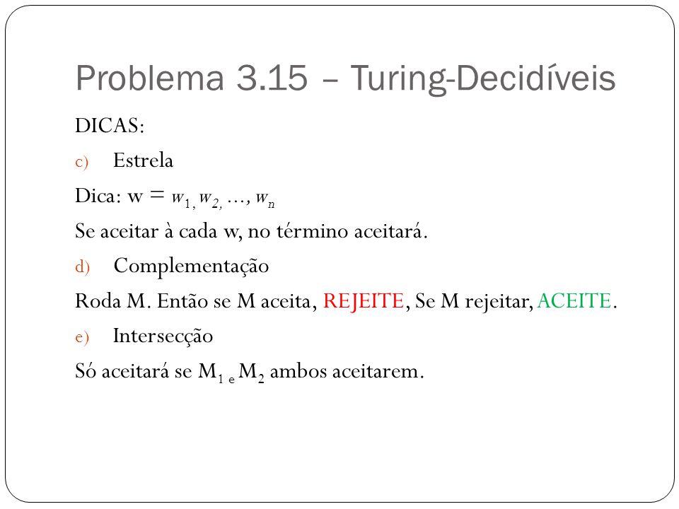 Problema 3.15 – Turing-Decidíveis DICAS: c) Estrela Dica: w = w 1, w 2,..., w n Se aceitar à cada w, no término aceitará. d) Complementação Roda M. En
