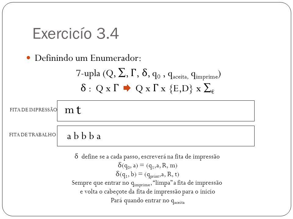 Exercicío 3.4 Definindo um Enumerador: 7-upla (Q,, Γ, δ, q 0, q aceita, q imprime ) δ : Q x Γ Q x Γ x {E,D} x FITA DE IMPRESSÃO FITA DE TRABALHO δ define se a cada passo, escreverá na fita de impressão δ (q 0, a) = (q 1,a, R, m) δ (q 1, b) = (q print,a, R, t) Sempre que entrar no q imprime, limpa a fita de impressão e volta o cabeçote da fita de impressão para o inicio Pará quando entrar no q aceita m a b b b a t