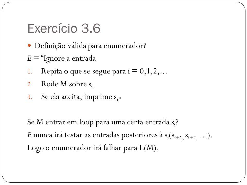 Exercício 3.6 Definição válida para enumerador? E = Ignore a entrada 1. Repita o que se segue para i = 0,1,2,... 2. Rode M sobre s i. 3. Se ela aceita
