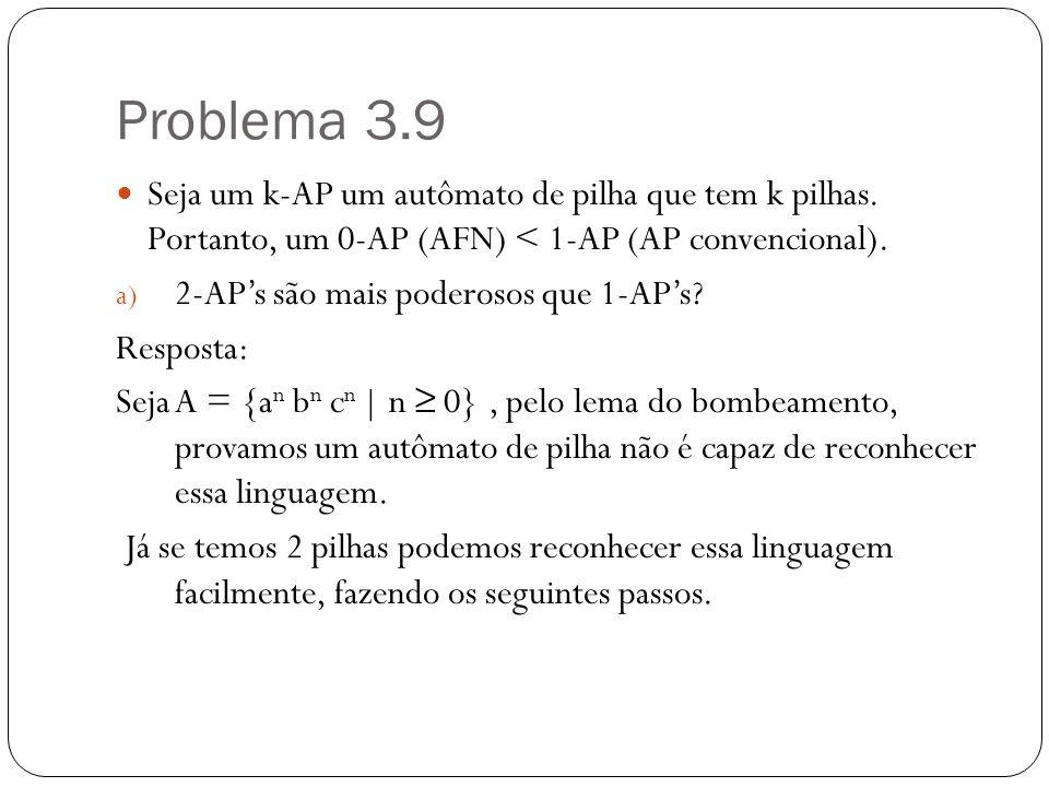 Problema 3.9 Seja um k-AP um autômato de pilha que tem k pilhas. Portanto, um 0-AP (AFN) < 1-AP (AP convencional). a) 2-APs são mais poderosos que 1-A
