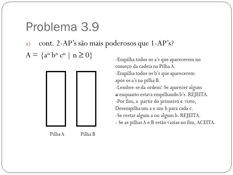 Problema 3.9 a) cont. 2-APs são mais poderosos que 1-APs? A = {a n b n c n | n 0} Pilha APilha B -Empilha todos os as que aparecerem no começo da cade