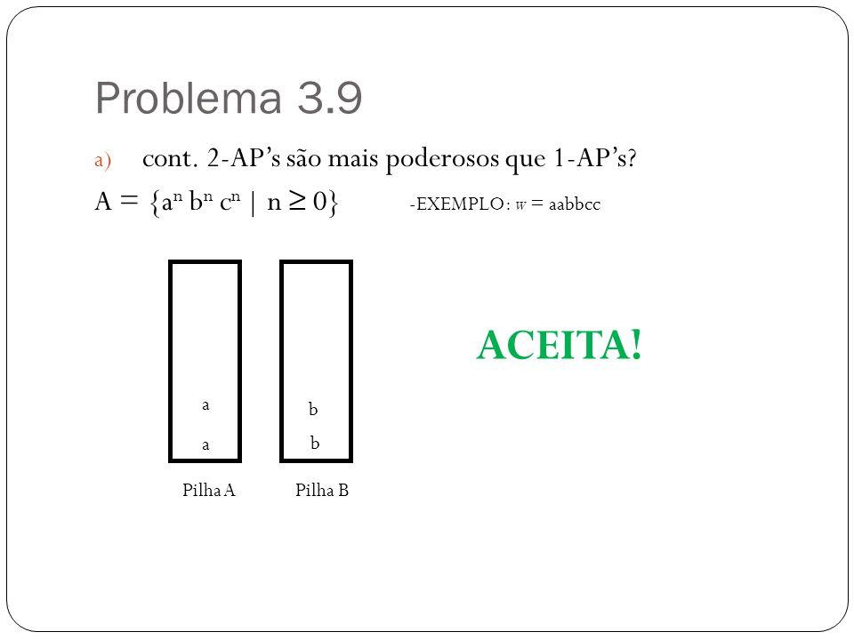 Problema 3.9 a) cont. 2-APs são mais poderosos que 1-APs? A = {a n b n c n | n 0} Pilha APilha B -EXEMPLO: w = aabbcc a a b b ACEITA!