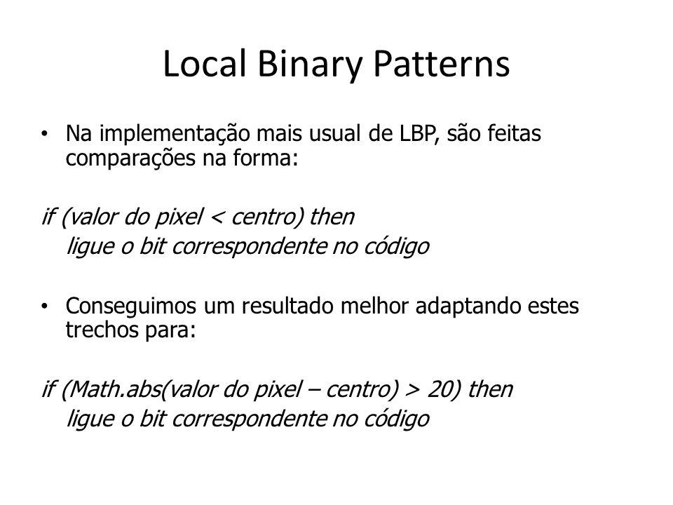 Na implementação mais usual de LBP, são feitas comparações na forma: if (valor do pixel < centro) then ligue o bit correspondente no código Conseguimos um resultado melhor adaptando estes trechos para: if (Math.abs(valor do pixel – centro) > 20) then ligue o bit correspondente no código