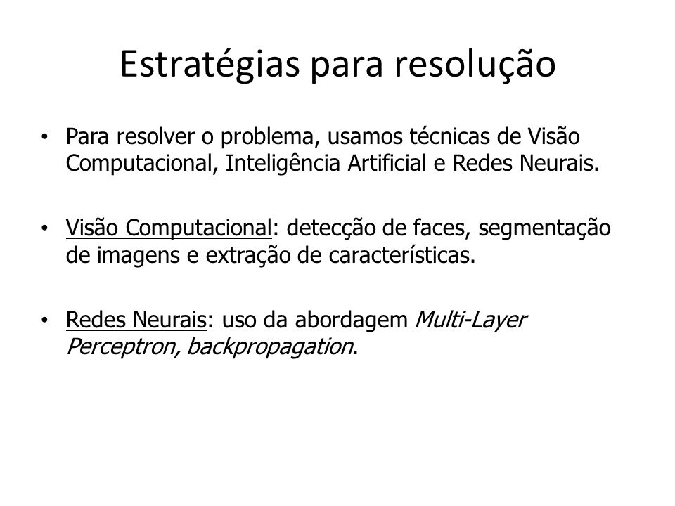 Estratégias para resolução Para resolver o problema, usamos técnicas de Visão Computacional, Inteligência Artificial e Redes Neurais. Visão Computacio