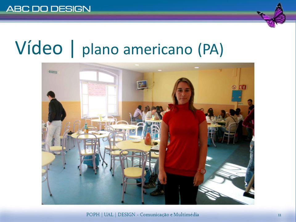 Vídeo   plano americano (PA) POPH   UAL   DESIGN - Comunicação e Multimédia11