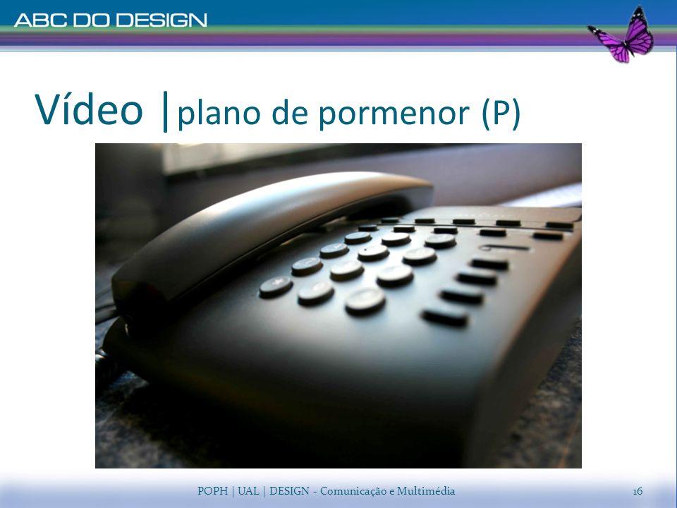 Vídeo   plano de pormenor (P) POPH   UAL   DESIGN - Comunicação e Multimédia16