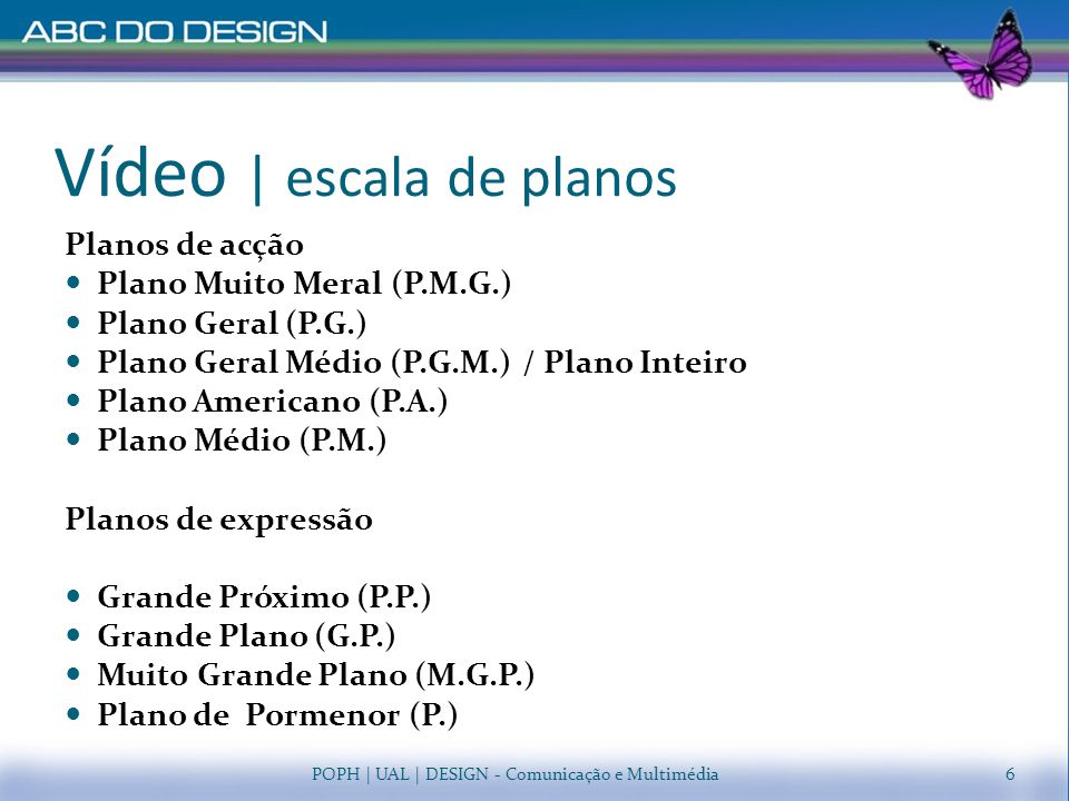 Vídeo | escala de planos POPH | UAL | DESIGN - Comunicação e Multimédia17 Plano Muito Geral (P.M.G.) Plano Geral Médio (P.G.M.) Plano Geral (P.G.) Plano Americano (P.A.) Plano Médio (P.M.) Plano Pormenor (P.) Grande Plano (G.P.) Muito Grande Plano (M.G.P.) Plano Próximo (P.P.)