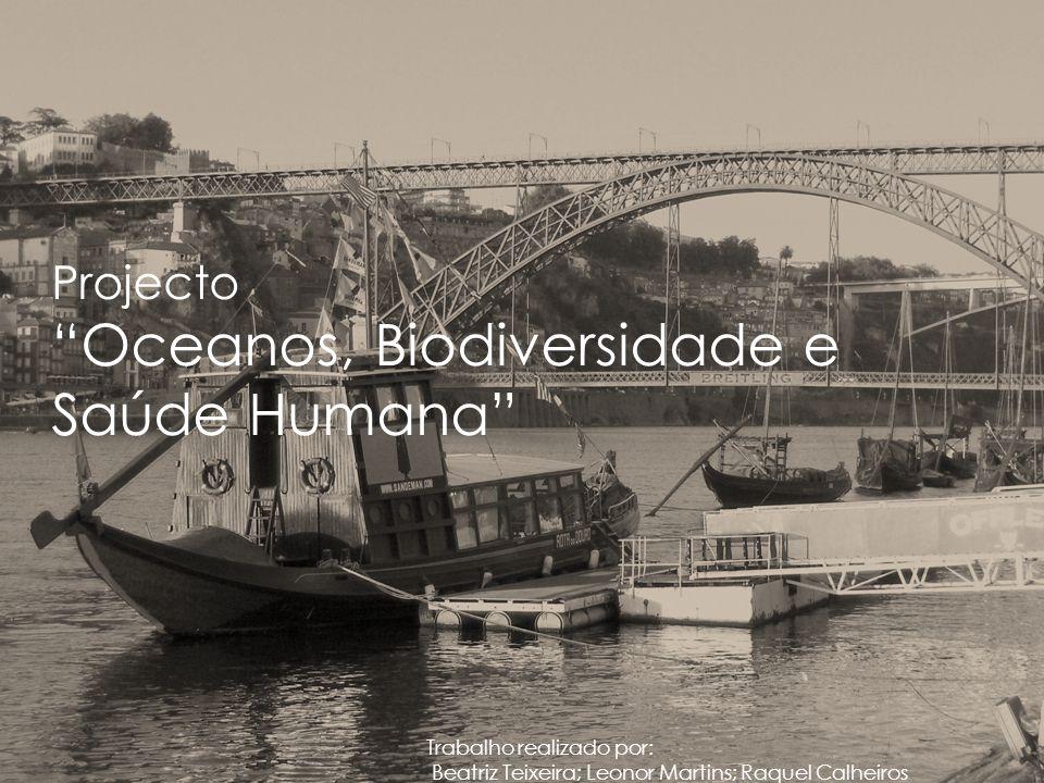 Projecto Oceanos, Biodiversidade e Saúde Humana Trabalho realizado por: Beatriz Teixeira; Leonor Martins; Raquel Calheiros