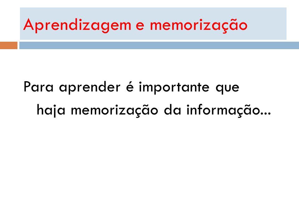 Para aprender é importante que haja memorização da informação... Aprendizagem e memorização
