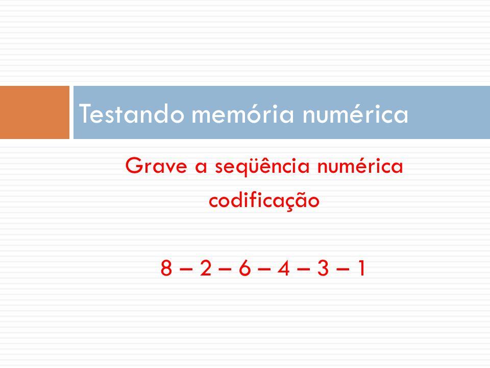 Grave a seqüência numérica codificação 8 – 2 – 6 – 4 – 3 – 1 Testando memória numérica