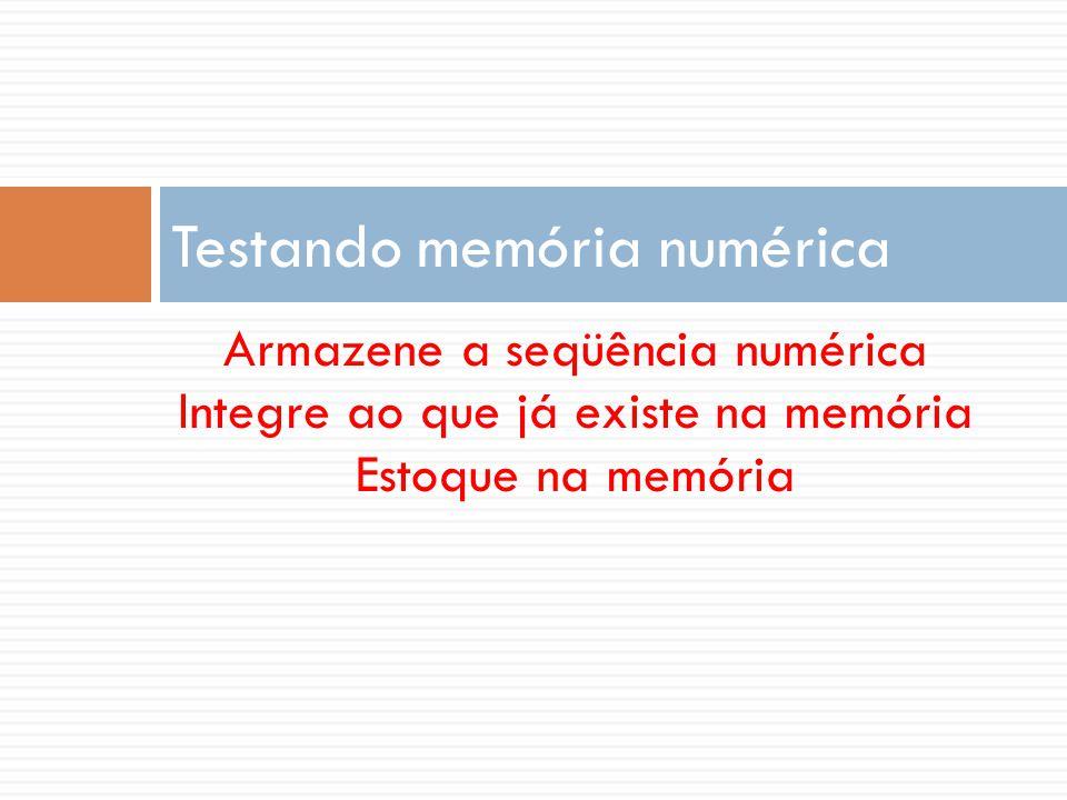Armazene a seqüência numérica Integre ao que já existe na memória Estoque na memória Testando memória numérica