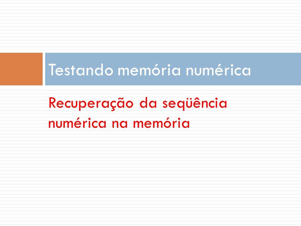 Recuperação da seqüência numérica na memória Testando memória numérica