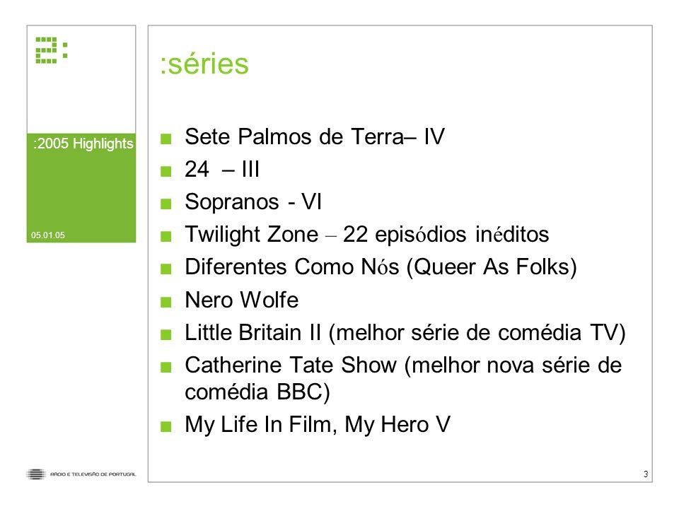 :2005 Highlights 05.01.05 3 séries Sete Palmos de Terra– IV 24 – III Sopranos - VI Twilight Zone – 22 epis ó dios in é ditos Diferentes Como N ó s (Queer As Folks) Nero Wolfe Little Britain II (melhor série de comédia TV) Catherine Tate Show (melhor nova série de comédia BBC) My Life In Film, My Hero V