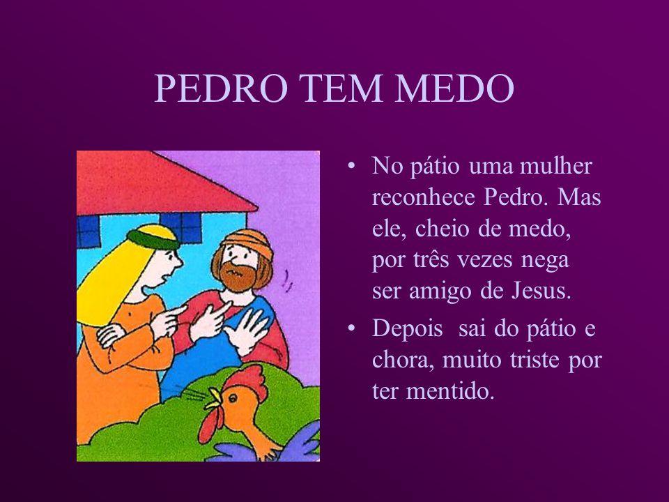 OS AMIGOS DE JESUS FOGEM, CHEIOS DE MEDO Pedro segue os soldados que levam Jesus e consegue entrar no pátio da casa do sumo-sacerdote, o chefe dos sac