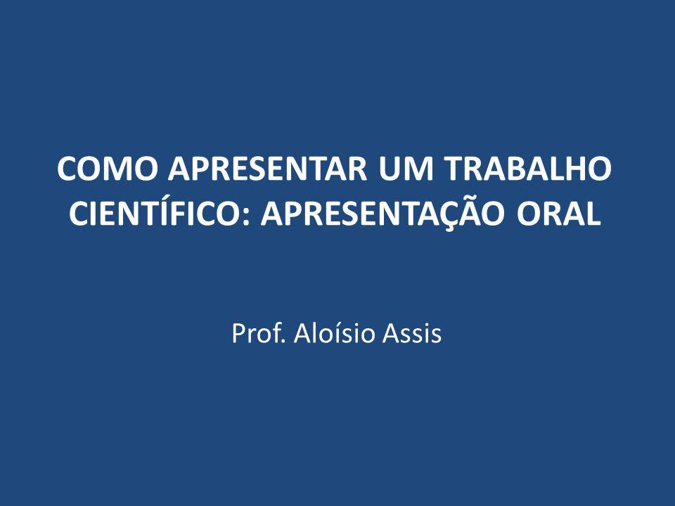 COMO APRESENTAR UM TRABALHO CIENTÍFICO: APRESENTAÇÃO ORAL Prof. Aloísio Assis