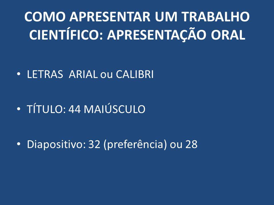 COMO APRESENTAR UM TRABALHO CIENTÍFICO: APRESENTAÇÃO ORAL LETRAS ARIAL ou CALIBRI TÍTULO: 44 MAIÚSCULO Diapositivo: 32 (preferência) ou 28