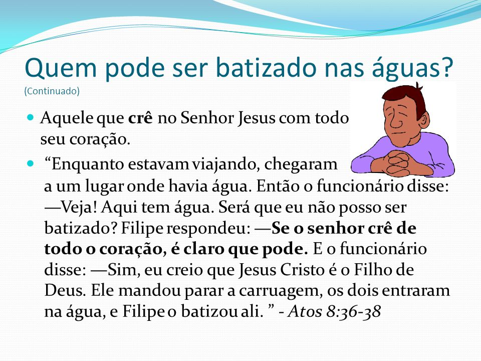 Aquele que crê no Senhor Jesus com todo seu coração. Enquanto estavam viajando, chegaram Quem pode ser batizado nas águas? (Continuado) a um lugar ond