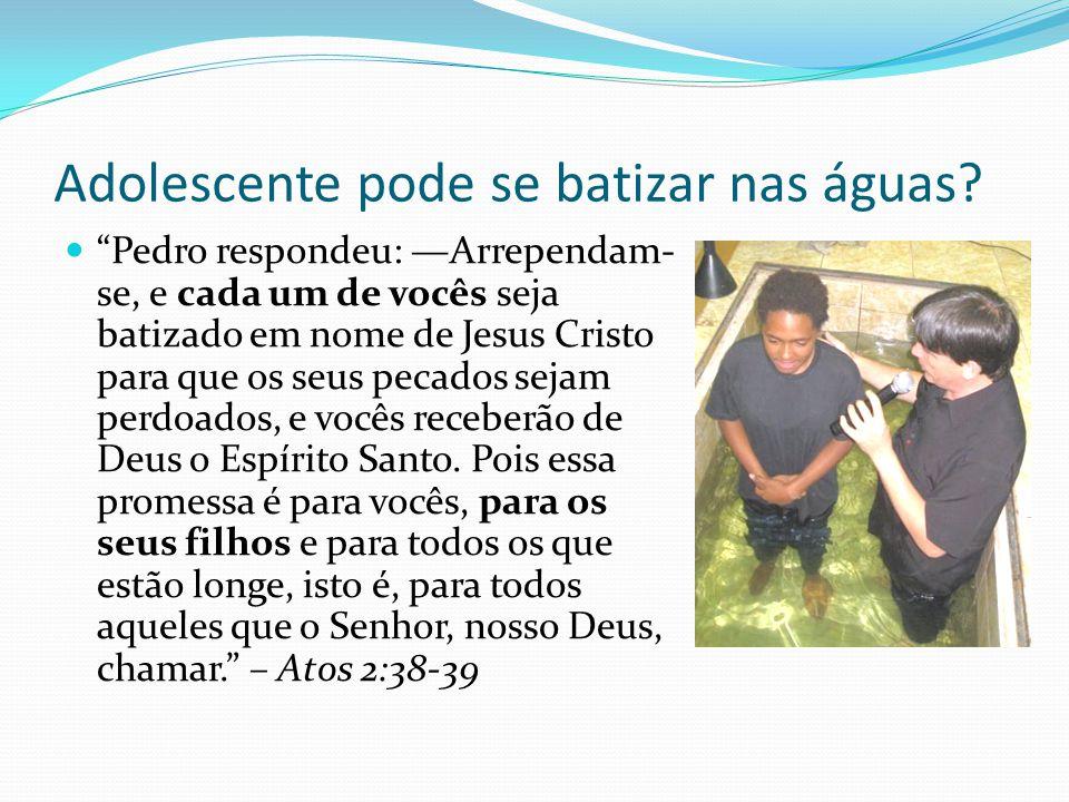 Adolescente pode se batizar nas águas? Pedro respondeu: Arrependam- se, e cada um de vocês seja batizado em nome de Jesus Cristo para que os seus peca