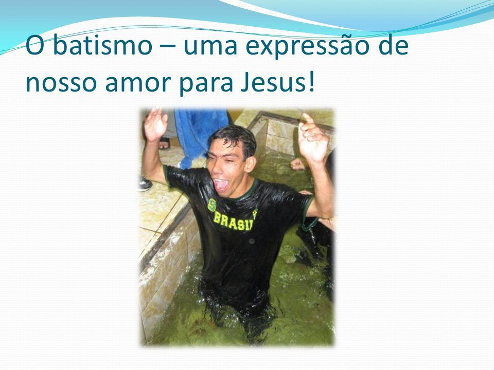 O batismo – uma expressão de nosso amor para Jesus!