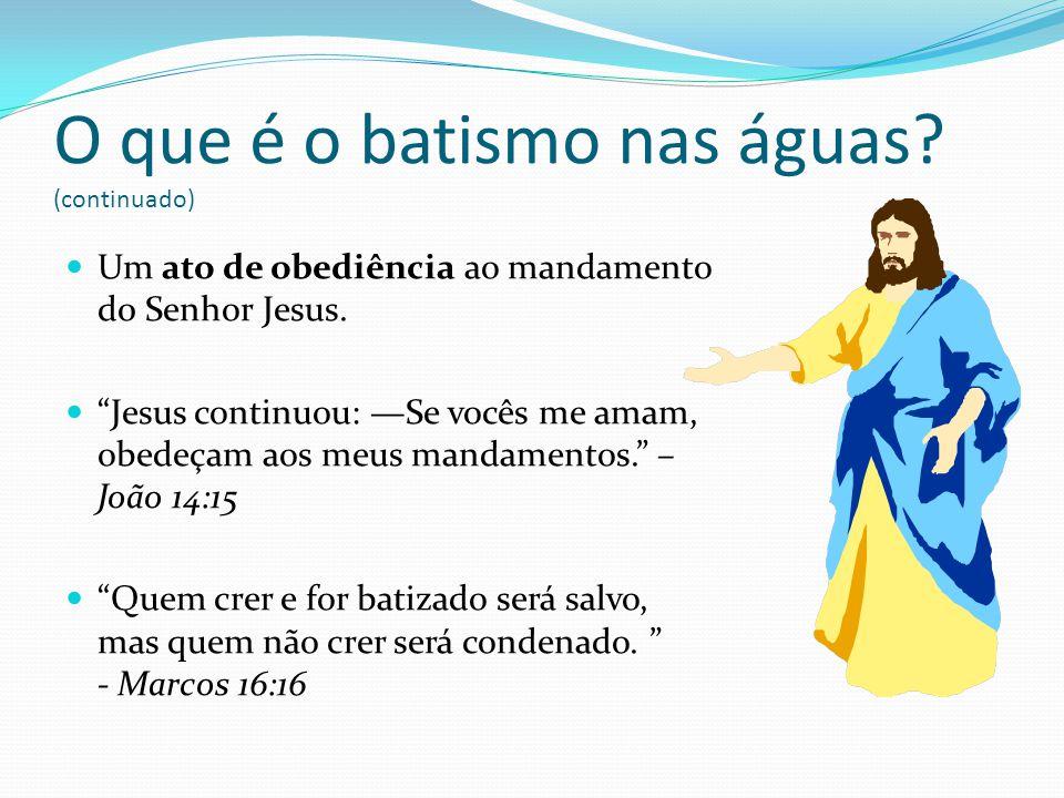 Um ato de obediência ao mandamento d0 Senhor Jesus. Jesus continuou: Se vocês me amam, obedeçam aos meus mandamentos. – João 14:15 Quem crer e for bat