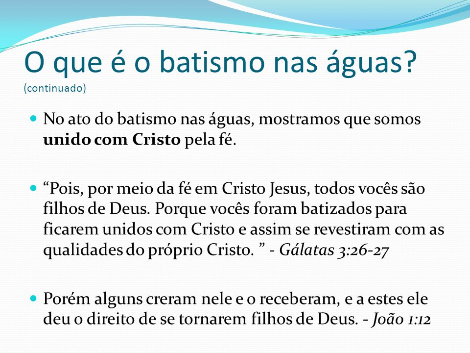 No ato do batismo nas águas, mostramos que somos unido com Cristo pela fé. Pois, por meio da fé em Cristo Jesus, todos vocês são filhos de Deus. Porqu