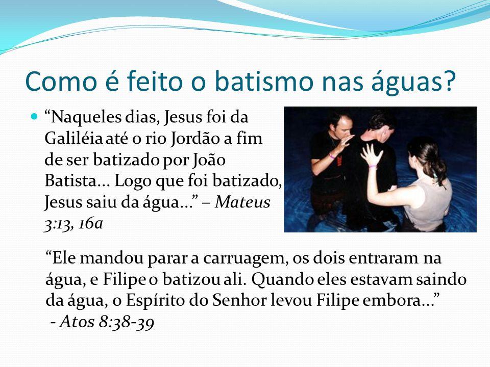 Como é feito o batismo nas águas? Naqueles dias, Jesus foi da Galiléia até o rio Jordão a fim de ser batizado por João Batista... Logo que foi batizad