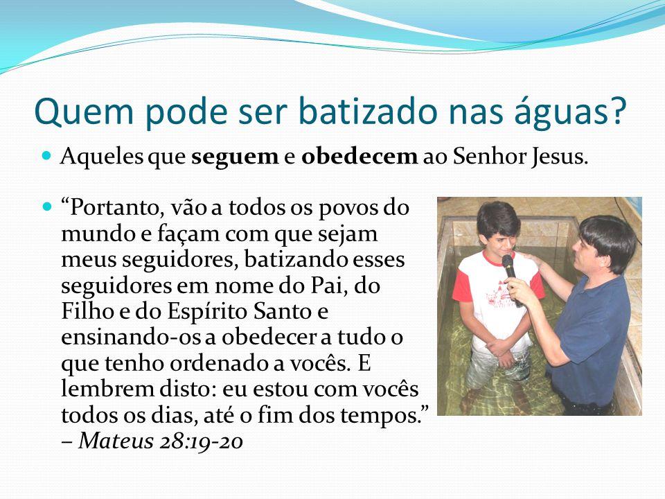 Quem pode ser batizado nas águas? Aqueles que seguem e obedecem ao Senhor Jesus. Portanto, vão a todos os povos do mundo e façam com que sejam meus se