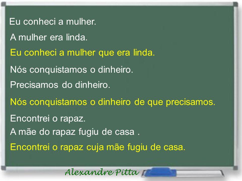 Alexandre Pitta Eu conheci a mulher. A mulher era linda. Eu conheci a mulher que era linda. Nós conquistamos o dinheiro. Precisamos do dinheiro. Nós c