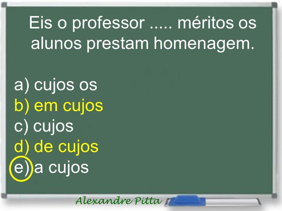 Eis o professor..... méritos os alunos prestam homenagem. a) cujos os b) em cujos c) cujos d) de cujos e) a cujos