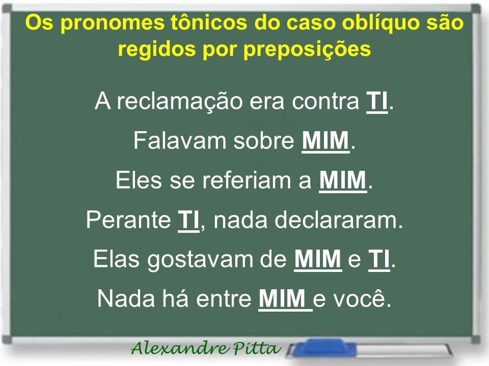 Alexandre Pitta Os pronomes tônicos do caso oblíquo são regidos por preposições A reclamação era contra TI. Falavam sobre MIM. Eles se referiam a MIM.