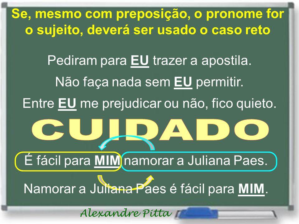 Alexandre Pitta Se, mesmo com preposição, o pronome for o sujeito, deverá ser usado o caso reto Pediram para EU trazer a apostila. Não faça nada sem E