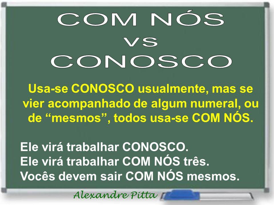 Alexandre Pitta Usa-se CONOSCO usualmente, mas se vier acompanhado de algum numeral, ou de mesmos, todos usa-se COM NÓS. Ele virá trabalhar CONOSCO. E