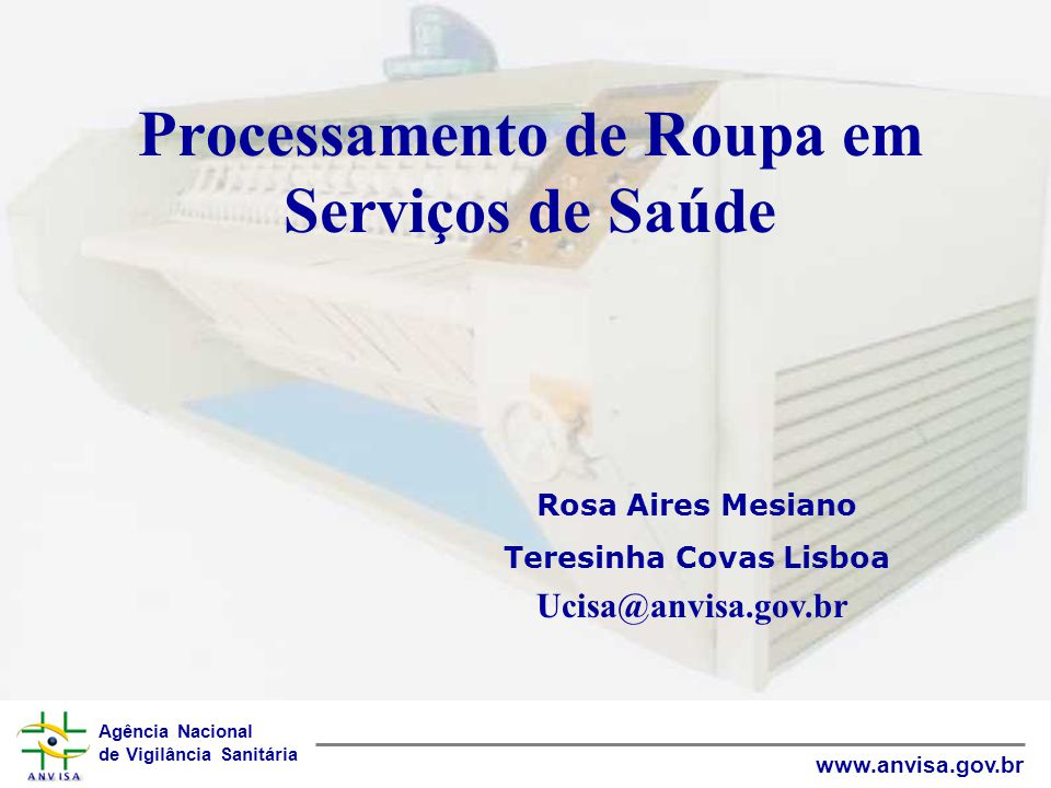 Agência Nacional de Vigilância Sanitária www.anvisa.gov.br Processamento de Roupa em Serviços de Saúde Teresinha Covas Lisboa Ucisa@anvisa.gov.br Rosa Aires Mesiano